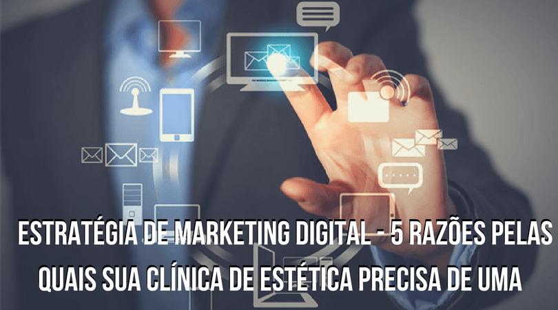 Estratégia de Marketing Digital – 5 razões pelas quais sua clínica de estética precisa de uma