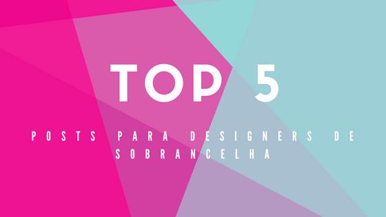 TOP 5 Posts para Designers de Sobrancelhas