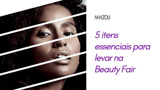 5 Itens essenciais para levar na Beauty Fair