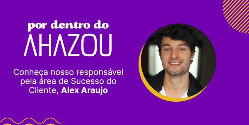 Por dentro do Ahazou – conheça o Alex Araujo, responsável pela área de Sucesso do Cliente