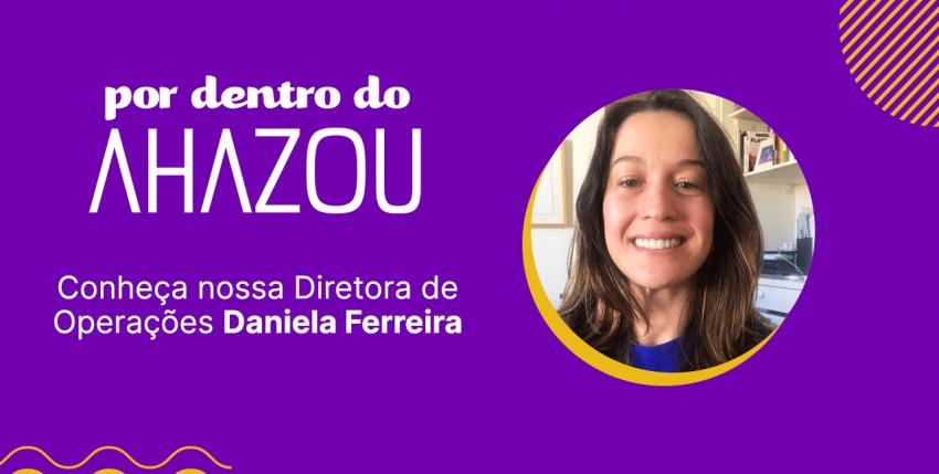 Por Dentro do Ahazou – Conheça nossa Diretora de Operações Daniela Ferreira