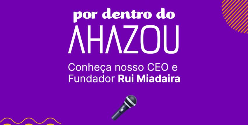 Por dentro do Ahazou  – Conheça nosso CEO e Fundador Rui Miadaira