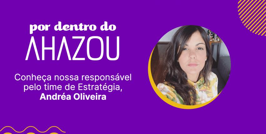 Por Dentro do Ahazou – Conheça a Andréa Oliveira, responsável pela área de Estratégia