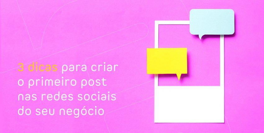 3 dicas para criar o primeiro post nas redes sociais do seu negócio