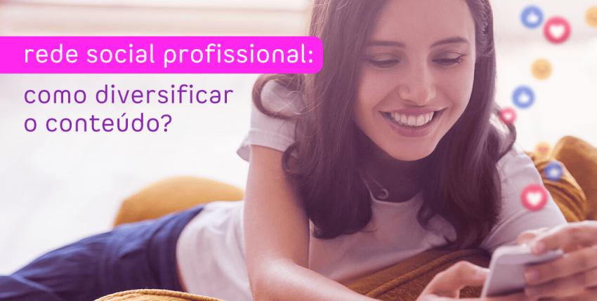 Rede social profissional: como diversificar o conteúdo?