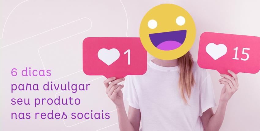 6 dicas para divulgar seu produto nas redes sociais
